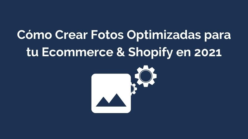 Cómo Crear Fotos Optimizadas para tu Ecommerce & Shopify en 2021