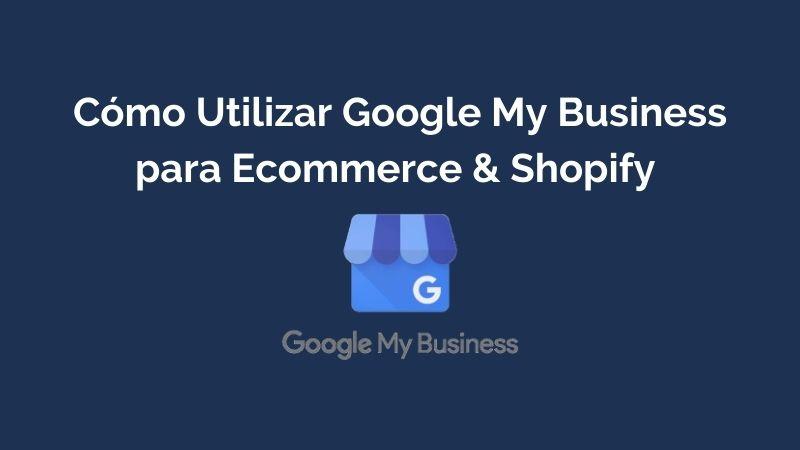 Cómo Utilizar Google My Business para Ecommerce & Shopify
