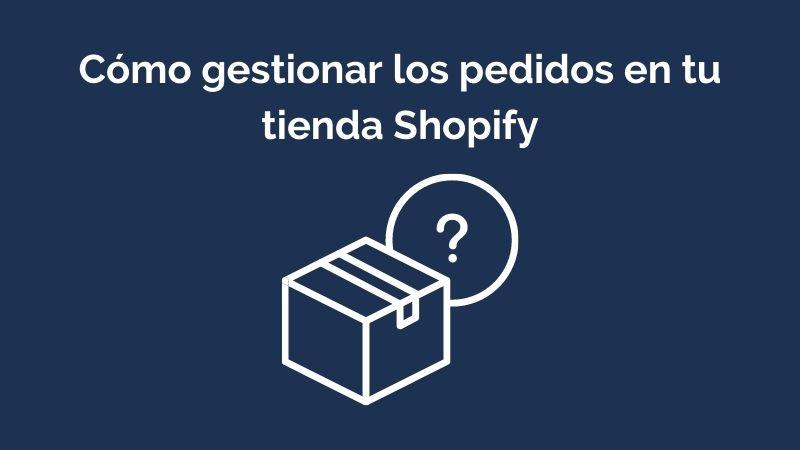 Cómo gestionar los pedido en tu tienda Shopify