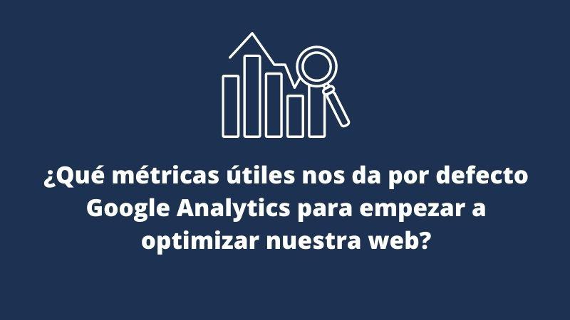 ¿Qué métricas útiles nos da por defecto Google Analytics para empezar a optimizar nuestra web?