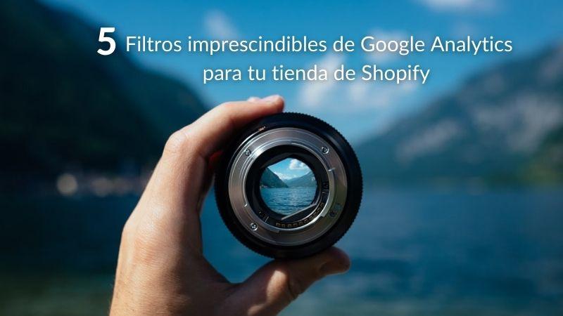 5 filtros imprescindibles de Google Analytics para tu tienda de Shopify